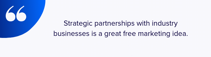 Strategic partnerships with industry businesses is a great free marketing idea.